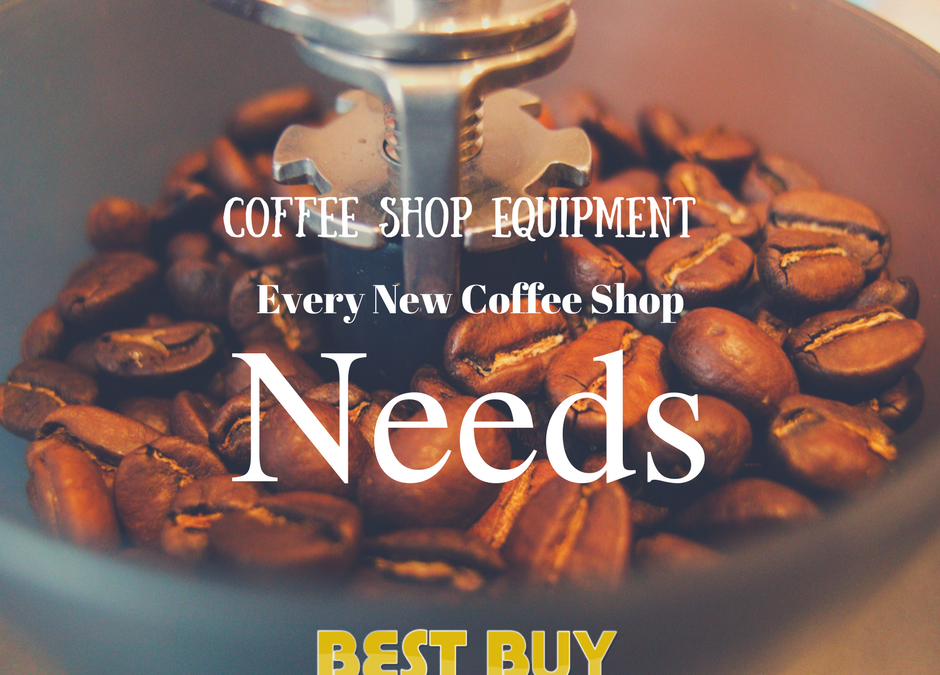 4 Essential Coffee Shop Equipment Every New Coffee Shop Needs This 2017