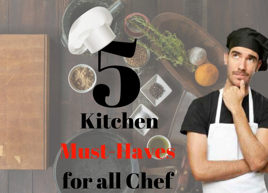 5 Kitchen Must-Haves for All Chefs
